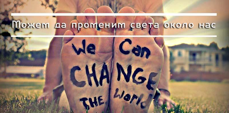 Можем да променим света около нас към по-добър